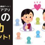 第4回【30代・彼女ナシでも最速デート! マッチングアプリ 『 9つの成功ポイント! 』 】